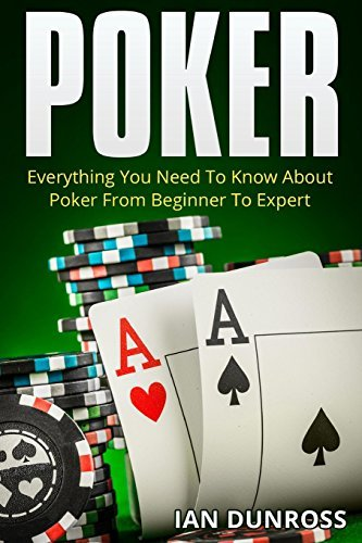 Poker: Everything You Need To Know About Poker From Beginner To Expert by Ian Dunross (August 29,2015)