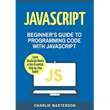 JavaScript: Beginner's Guide to Programming Code with JavaScript (JavaScript, Python, Java, Code, Programming Language, Programming, Computer Programming Book 1) (English Edition)