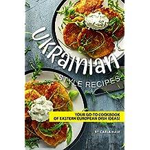 Ukrainian Style Recipes: Your Go-To Cookbook of Eastern European Dish Ideas! (English Edition)