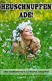 HEUSCHNUPFEN ADÉ! ohne Medikamente in 1 bis 2 Wochen Allergiefrei (Allergien: Körper heilen & gesund leben, körperliche Beschwerden, MSM, Entgiftung, Haut, ... Gelenke) (Allergien & Ernährung)