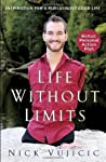 Life Without Limits: Inspiration for A Ridiculously Good Life is a book by Nick Vujicic, who was born without his arms and legs. This extraordinary individual overcame the barriers that his disability had created and now lives a happy, independen...