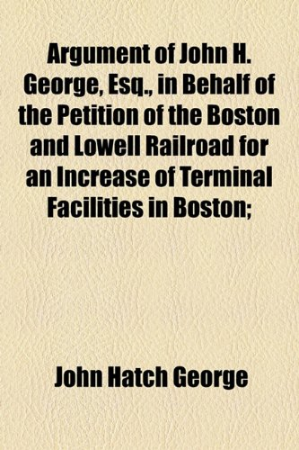 Argument of John H. George, Esq., in Behalf of the Petition of the Boston and Lowell Railroad for an Increase of Terminal Facilities in Boston;