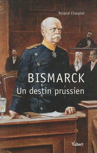 Bismarck : Un destin prussien par Roland Charpiot