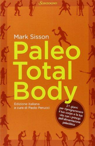 paleo total body. 21 giorni per riprogrammare il tuo corpo e la tua vita con i principi dell'alimentazione paleolitica
