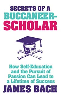 Secrets of a Buccaneer-Scholar: How Self-Education and the Pursuit of Passion can Lead to a Lifetime of Success by [Bach, James]