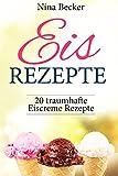 Eis Rezepte!  (Eis Rezepte für Eismaschine, backen, Eis Rezepte Buch, Eis Rezepte Low Carb, Sorbets, Frozen Joghurt, Waffeln): 20 traumhafte Eiscreme Rezepte