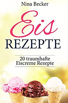 Eis Rezepte! ✅ (Eis Rezepte für Eismaschine, backen, Eis Rezepte Buch, Eis Rezepte Low Carb, Sorbets, Frozen Joghurt, Waffeln): 20 traumhafte Eiscreme Rezepte
