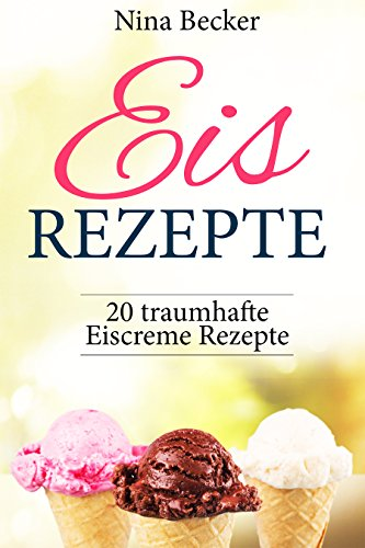 Eis Rezepte! ✅ (Eis Rezepte für Eismaschine, backen, Eis Rezepte Buch, Eis Rezepte Low Carb, Sorbets, Frozen Joghurt, Waffeln): 20 traumhafte Eiscreme Rezepte (Sorbet-buch)