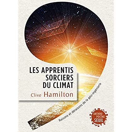Les Apprentis sorciers du climat. Raisons et déraisons de la géo-ingénierie (ANTHROPOCENE)