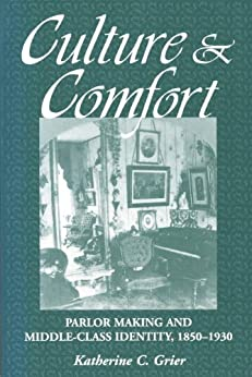 Culture and Comfort: Parlor Making and Middle-Class Identity, 1850-1930 by [Grier, Katherine]