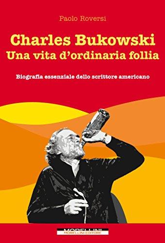 Charles Bukowski. Una vita d'ordinaria follia