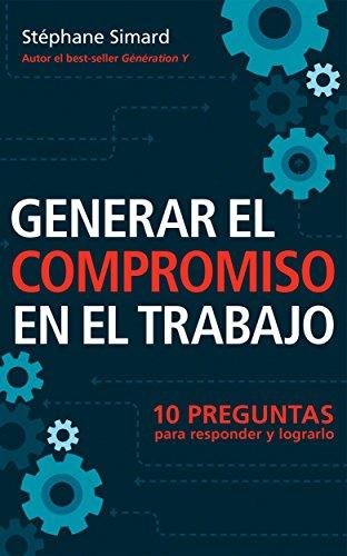 Generar El Compromiso En El Trabajo. 10 Preguntas para responder y lograrlo.