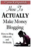 How to Actually Make Money Blogging: How to Blog Efficiently and Profitably: Volume 5 (Cyrus Kirkpatrick Lifestyle Design)