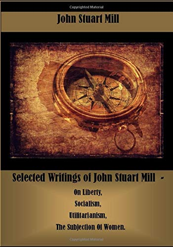 Selected Writings of John Stuart Mill  -  On Liberty, Socialism, Utilitarianism, The Subjection Of Women.