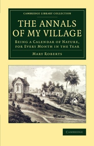 The Annals of My Village: Being a Calendar of Nature, for Every Month in the Year (Cambridge Library Collection - Botany and Horticulture) 1st edition by Roberts, Mary (2015) Paperback