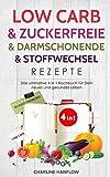 Low Carb & zuckerfreie & darmschonende & Stoffwechsel Rezepte: Das ultimative 4 in 1 Kochbuch für Dein neues und gesundes Leben