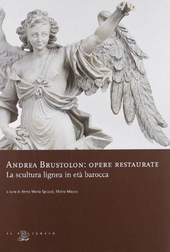 Andrea Brustolon. Opere restaurate. La scultura lignea in età barocca (Biblioteca di arte)