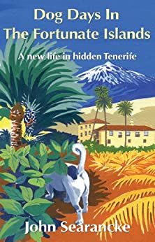 Dog Days In The Fortunate Islands: A new life in hidden Tenerife by [Searancke, John]
