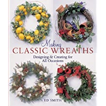 Making Classic Wreaths: Designing & Creating for all Seasons: Designing and Creating for All Occasions