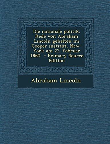 Die Nationale Politik. Rede Von Abraham Lincoln Gehalten Im Cooper Institut, New-York Am 27. Februar 1860 - Primary Source Edition