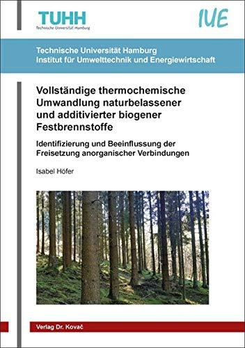 Vollständige thermochemische Umwandlung naturbelassener und additivierter biogener Festbrennstoffe: Identifizierung und Beeinflussung der Freisetzung ... Technische Forschungsergebnisse)