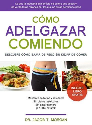 Cómo adelgazar comiendo: Descubre cómo bajar de peso sin dejar de comer por Dr. Jacob T. Morgan