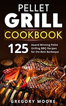 Pellet Grill Cookbook: 125 Award-Winning Pellet Grilling BBQ Recipes for the Best Barbeque by [Moore, Gregory]