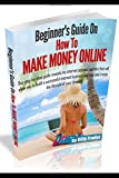 Beginners Guide On How To Make Money Online: This step-by-step guide reveals my internet secrets that'll allow you to build a successful online business & help you create the lifestyle of your dreams