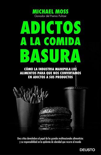 Adictos a la comida basura: Cómo la industria manipula los alimentos para que nos convirtamos en adictos a sus productos por Michael Moss