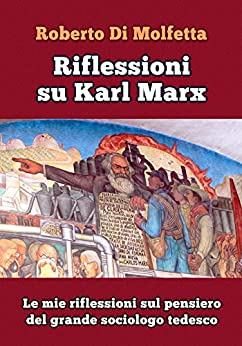 Riflessioni su Karl Marx: Le mie riflessioni sul pensiero del grande sociologo tedesco di [Di  Molfetta, Roberto]