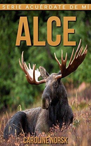 Alce: Libro de imágenes asombrosas y datos curiosos sobre los Alce para niños (Serie Acuérdate de mí) por Caroline Norsk