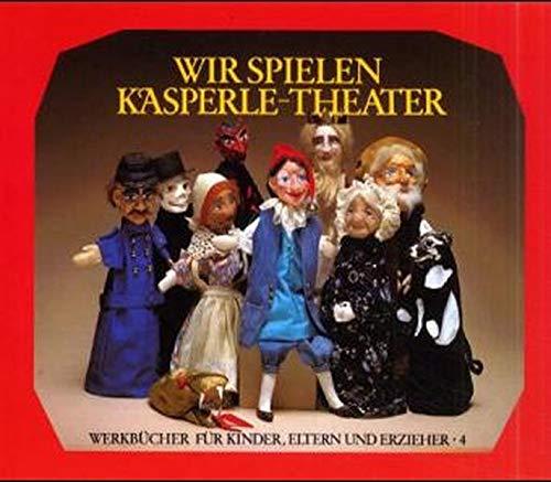 Wir spielen Kasperle-Theater: Die Bedeutung des Kasperle-Spiels, die Herstellung von Puppen und Bühne und zehn kleine Szenen (Werkbücher für Kinder, Eltern und Erzieher)