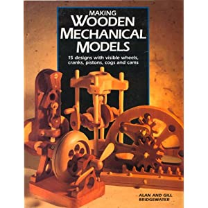 Making Wooden Mechanical Models: 15 Designs with Visible Wheels, Cranks, Pistons, Cog