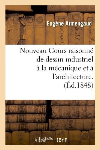 Nouveau Cours raisonné de dessin industriel à la mécanique et à l'architecture.(Éd.1848) par Eugène Armengaud