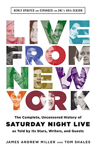 Live From New York: The Complete, Uncensored History of Saturday Night Live as Told by Its Stars, Writers, and Guests: Newly Updated and Expanded for SNL's 40th Season