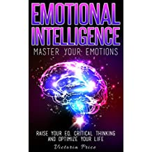Emotional Intelligence: Master Your Emotions- Raise Your EQ, Critical Thinking and Optimize Your Life (Emotional Intelligence, Critical thinking, EQ) (English Edition)