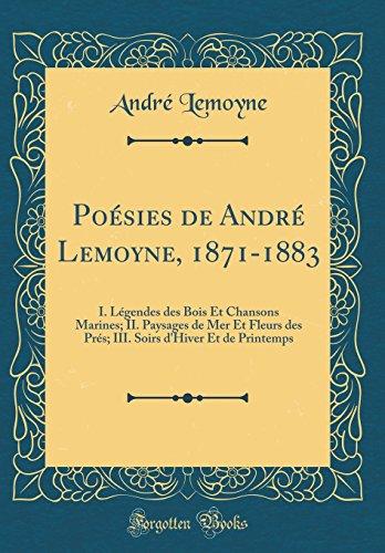Poésies de André Lemoyne, 1871-1883: I. Légendes Des Bois Et Chansons Marines; II. Paysages de Mer Et Fleurs Des PRés; III. Soirs D'Hiver Et de Printemps (Classic Reprint)