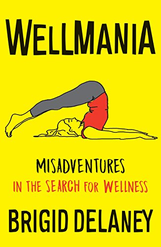 Wellmania: Misadventures in the Search for Wellness por Brigid Delaney