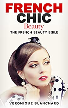 French Chic Beauty: The French Beauty Bible (French Chic, Style and Beauty, Fashion Guide, Style Secrets, Capsule Wardrobe, Parisian Chic, Minimalist Living, Book 3) (English Edition) par [Blanchard, Veronique]