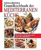 Mein großes Grundkochbuch der mediterranen Küche: Die besten Originalrezepte rund ums Mittelmeer