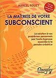 La Maîtrise de votre subconscient - La solution de vos problèmes personnels par l'auto-hypnose associée à la pensée créatrice