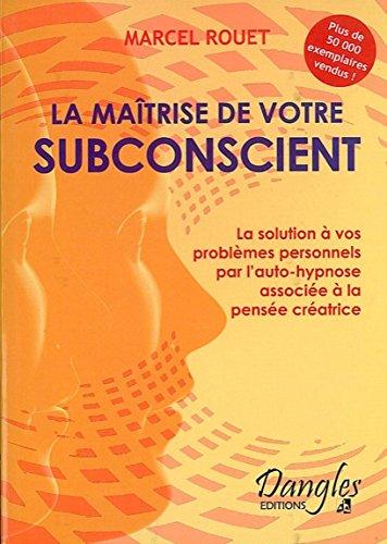 La Matrise de votre subconscient : La solution de vos problmes personnels par l'auto-hypnose associe  la pense cratrice