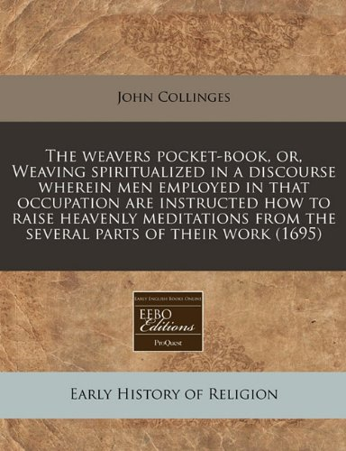 The weavers pocket-book, or, Weaving spiritualized in a discourse wherein men employed in that occupation are instructed how to raise heavenly meditations from the several parts of their work (1695)