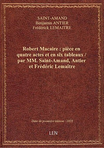 Robert Macaire: piceen quatre actes eten six tableaux / parMM.Saint-Amand, Antier etFrdric