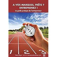 A vos marques, prêts, entreprenez ! Le guide pratique de l'entrepreneur (French Edition)