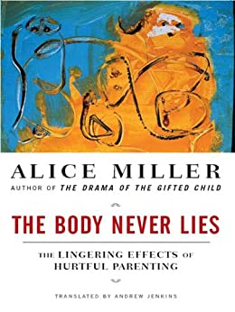 The Body Never Lies: The Lingering Effects of Cruel Parenting by [Miller, Alice]