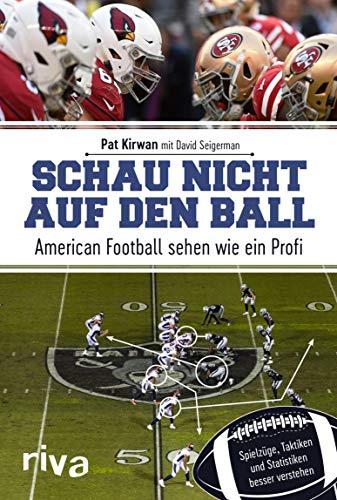 Schau nicht auf den Ball: American Football sehen wie ein Profi. Spielzüge, Taktiken und Statistiken besser verstehen -
