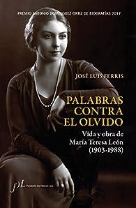 Palabras contra el olvido. Vida y obra de María Teresa León : Premio Antonio Domínguez Ortiz de Biografías 2017 par  José Luis Ferris