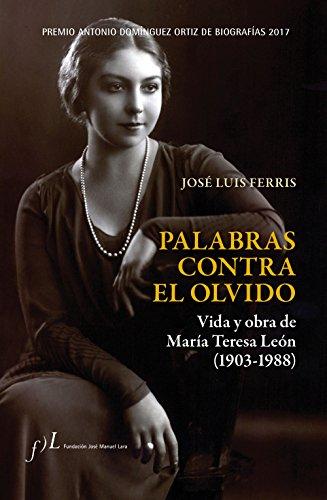 Palabras contra el olvido. Vida y obra de María Teresa León (1903-1988): Premio Antonio Domínguez Ortiz de Biografías 2017 por José Luis Ferris