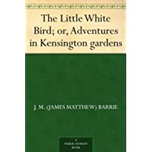 The Little White Bird; or, Adventures in Kensington gardens (English Edition)